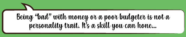 """Being """"bad"""" with money or a poor budgeter is not a personality trait. It's a skill you can hone..."""