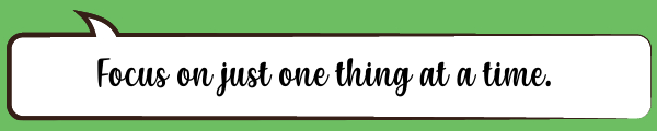 Speech Bubble: Focus on just one thing at a time.