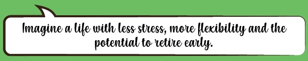 Speech Bubble: Imagine a life with less stress, more flexibility and the potential to retire early.